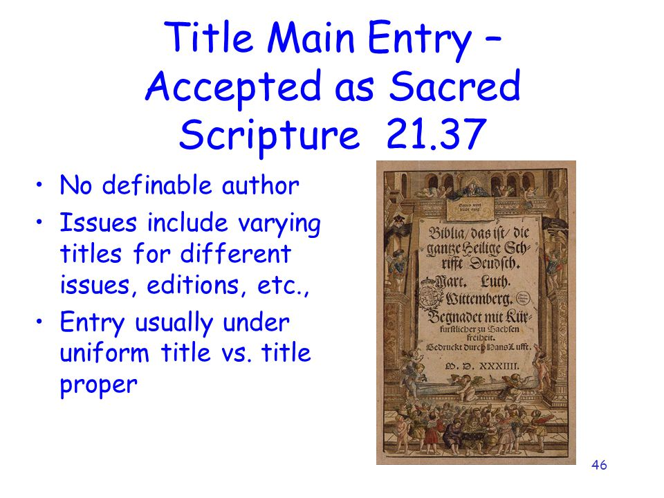 46 Title Main Entry – Accepted as Sacred Scripture 21.37 No definable author Issues include varying titles for different issues, editions, etc., Entry
