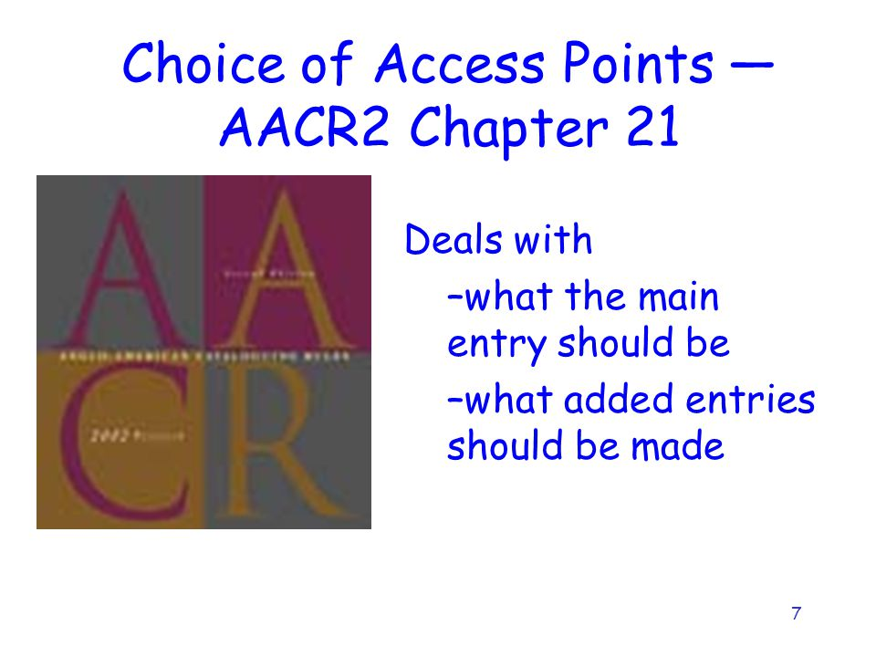 7 Choice of Access Points — AACR2 Chapter 21 Deals with –what the main entry should be –what added entries should be made