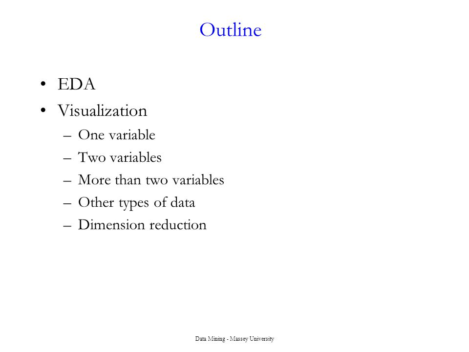 Data Mining - Massey University Outline EDA Visualization –One variable –Two variables –More than two variables –Other types of data –Dimension reduction