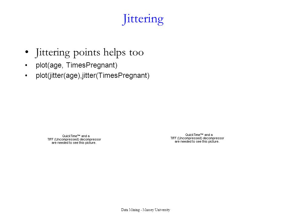 Data Mining - Massey University Jittering Jittering points helps too plot(age, TimesPregnant) plot(jitter(age),jitter(TimesPregnant)