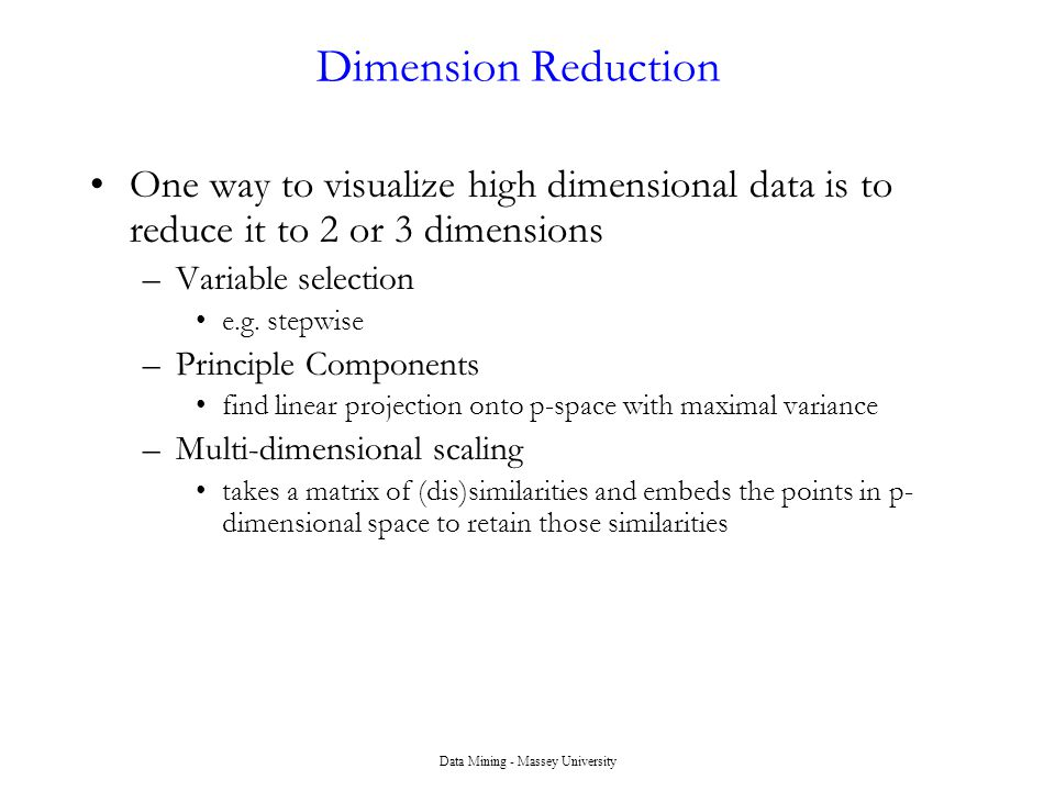 Dimension Reduction One way to visualize high dimensional data is to reduce it to 2 or 3 dimensions –Variable selection e.g. stepwise –Principle Compo