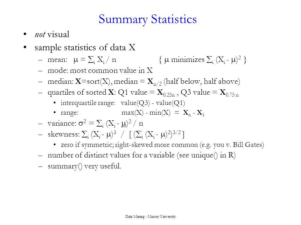 Data Mining - Massey University Summary Statistics not visual sample statistics of data X –mean:  =  i X i / n {  minimizes  i (X i -  ) 2 } –mod