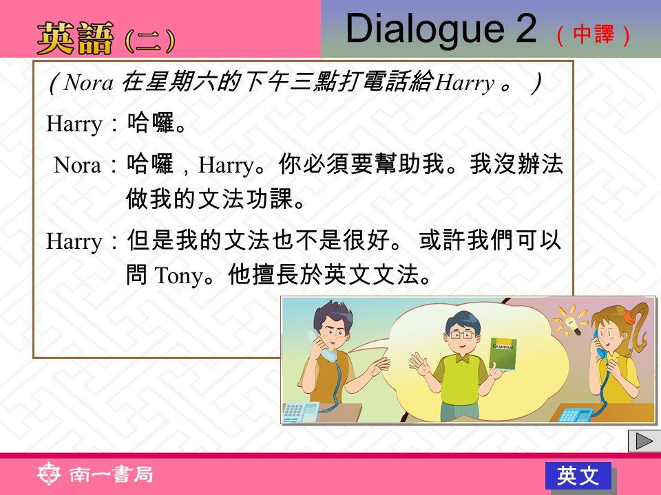 ( Nora 在星期六的下午三點打電話給 Harry 。) Harry :哈囉。 Nora :哈囉, Harry 。你必須要幫助我。我沒辦法 做我的文法功課。 Harry :但是我的文法也不是很好。 或許我們可以 問 Tony 。他擅長於英文文法。 Dialogue 2 (中譯) 英文