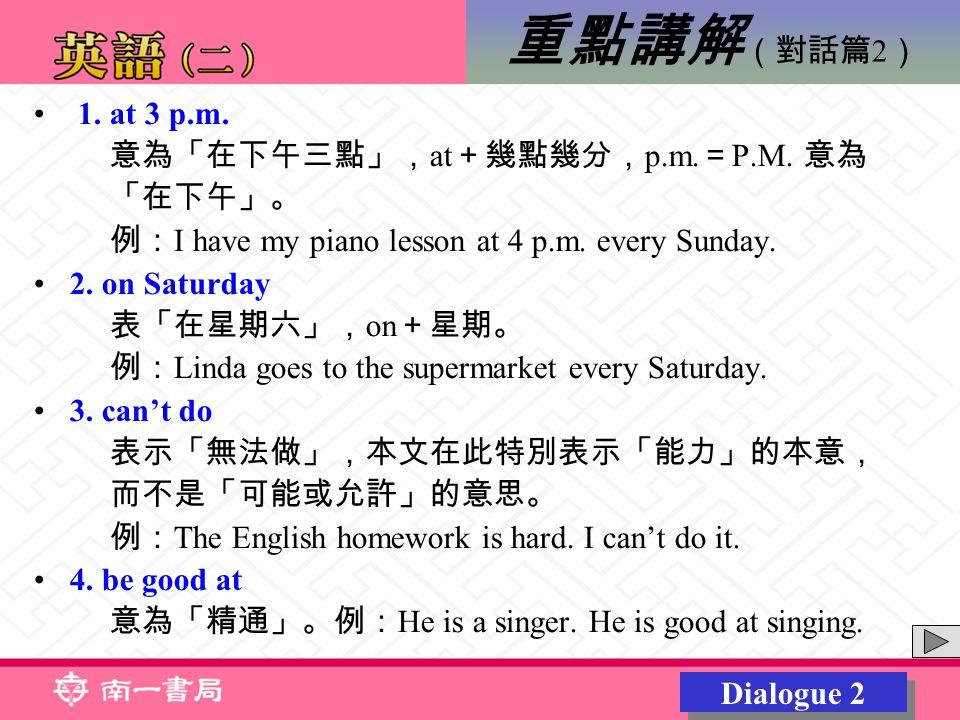 1. at 3 p.m. 意為「在下午三點」, at +幾點幾分, p.m. = P.M. 意為 「在下午」。 例: I have my piano lesson at 4 p.m.