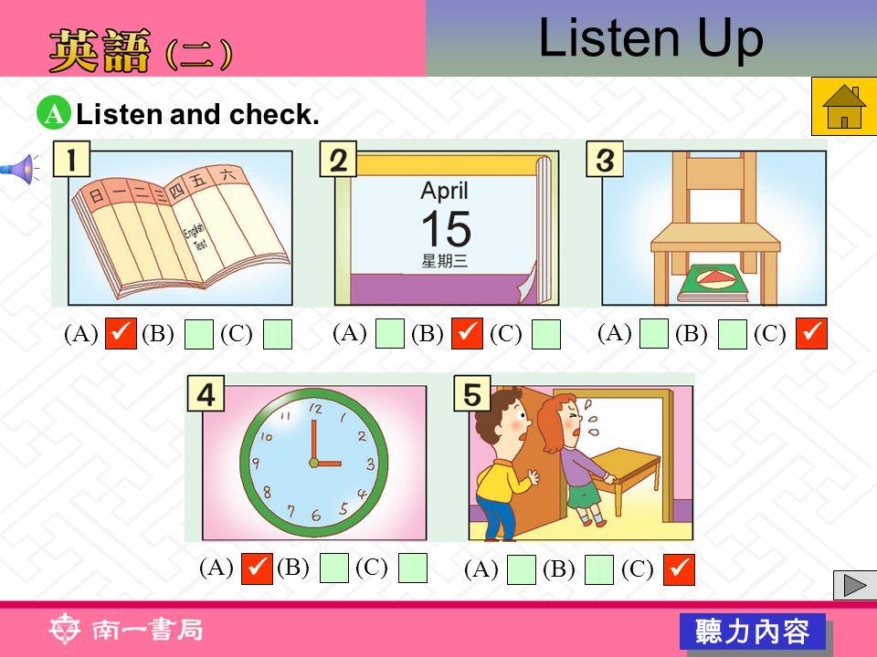 Listen Up Listen and check. A 聽力內容 (A) (B)(C) (A) (B)(C) (A) (B)(C) (A) (B)(C) (A) (B)(C)