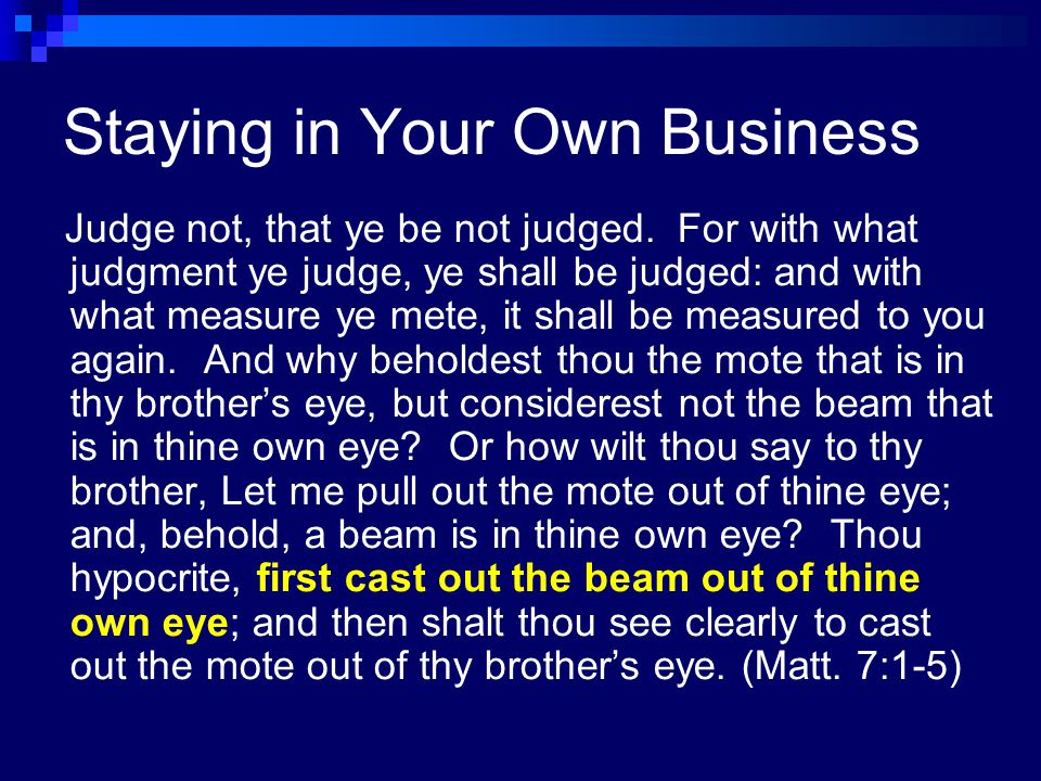 Three Kinds of Business My Business  My own thoughts, my behavior, right here, right now Your Business  Your thoughts, your actions God's Business  The past, the future, judgment We suffer when we are not in our own business.