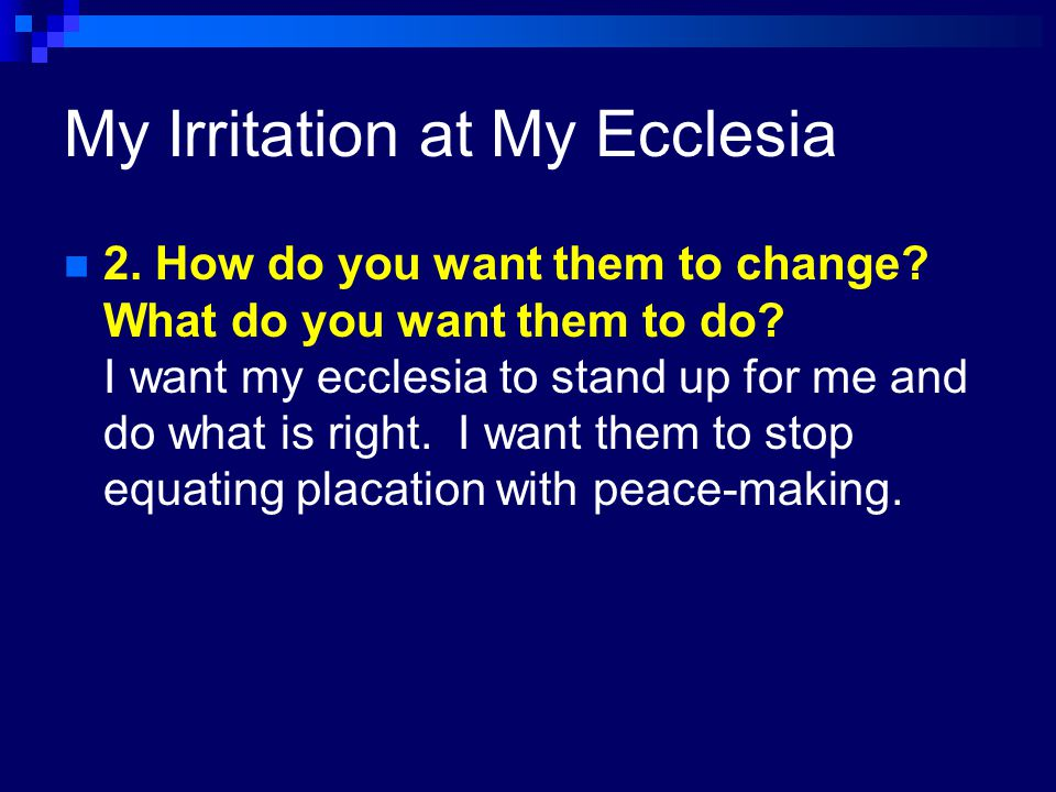 My Irritation at My Ecclesia 1.Who angers, irritates, saddens, or frustrates you, and why.