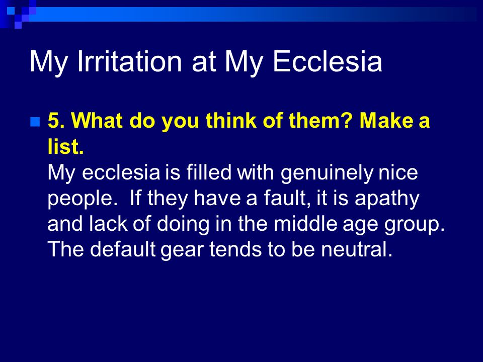 My Irritation at My Ecclesia 4.What do they need to do in order for you to be happy.