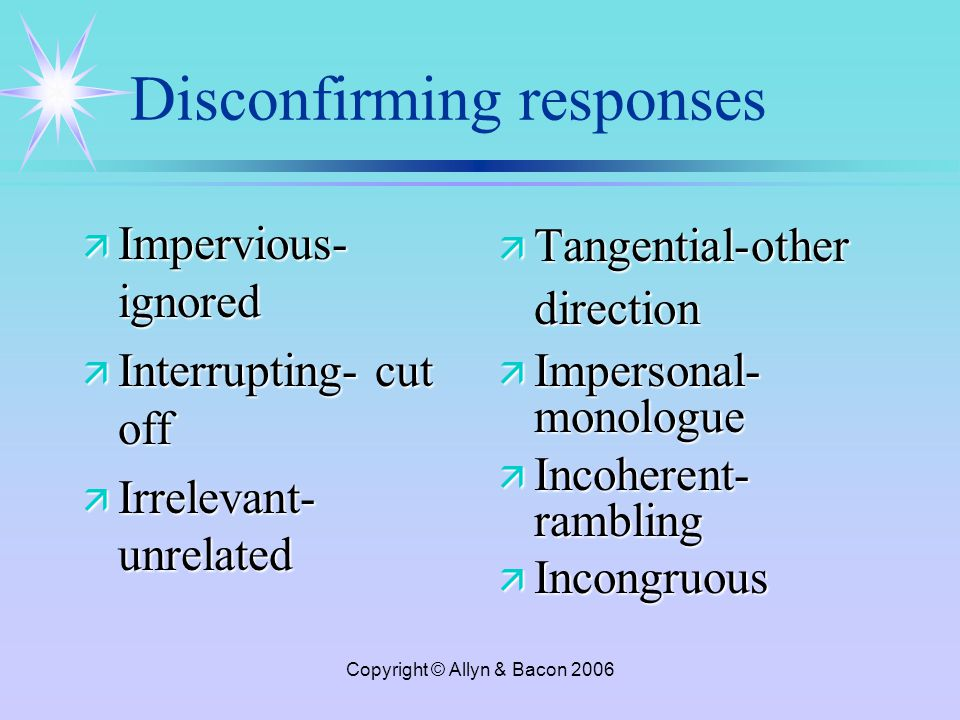 Copyright © Allyn & Bacon 2006 Disconfirming responses ä Impervious- ignored ä Interrupting- cut off ä Irrelevant- unrelated ä Tangential-other direction ä Impersonal- monologue ä Incoherent- rambling ä Incongruous