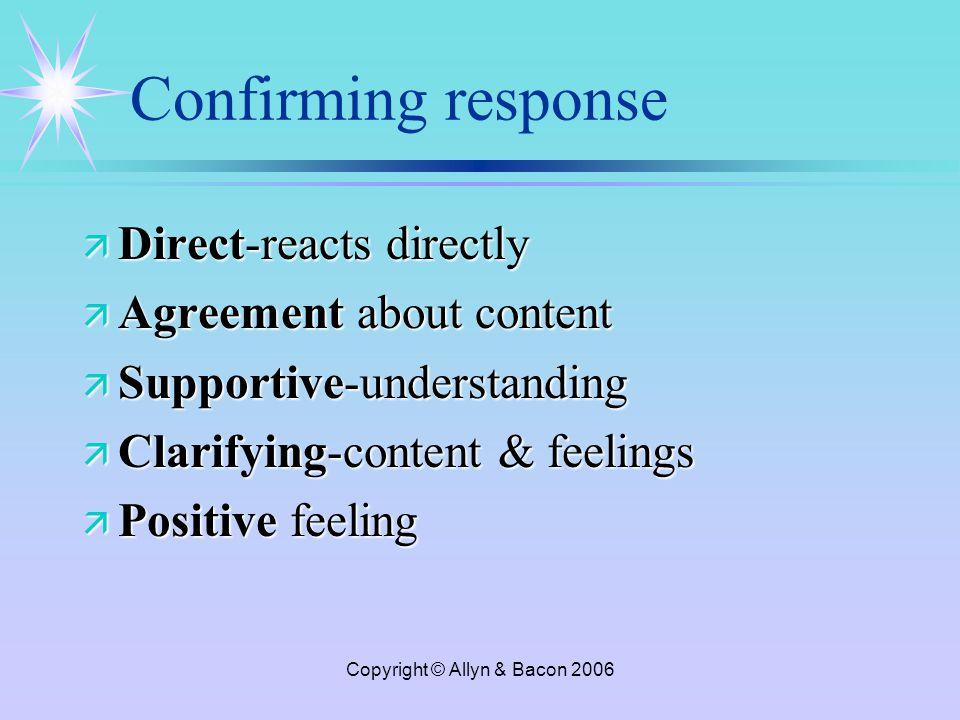 Copyright © Allyn & Bacon 2006 Confirming response ä Direct-reacts directly ä Agreement about content ä Supportive-understanding ä Clarifying-content & feelings ä Positive feeling