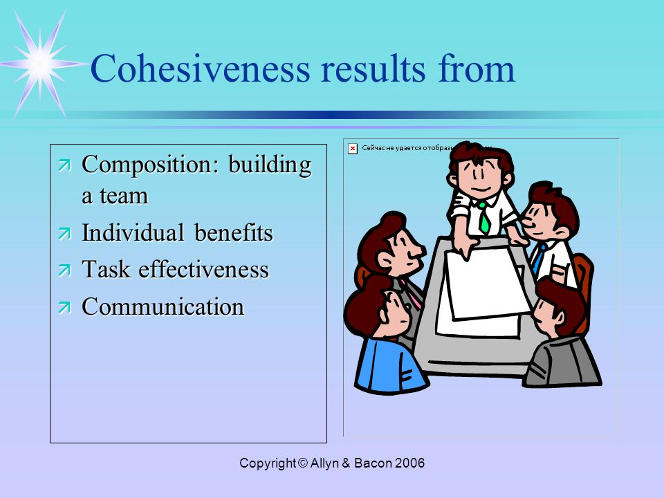 Copyright © Allyn & Bacon 2006 Cohesiveness results from ä Composition: building a team ä Individual benefits ä Task effectiveness ä Communication