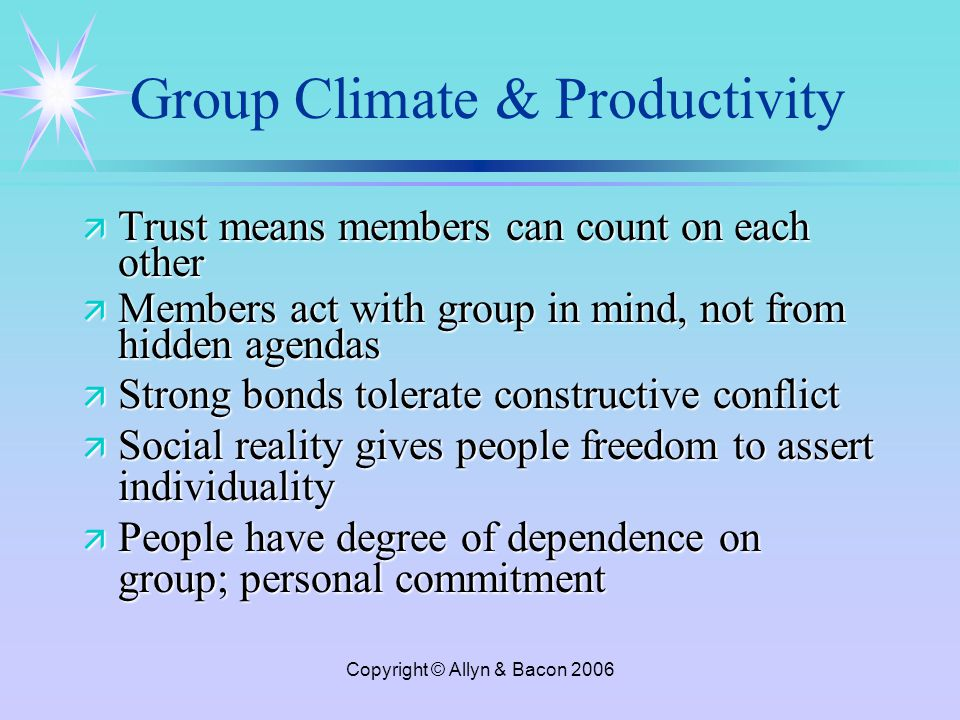 Copyright © Allyn & Bacon 2006 Group Climate & Productivity ä Trust means members can count on each other ä Members act with group in mind, not from hidden agendas ä Strong bonds tolerate constructive conflict ä Social reality gives people freedom to assert individuality ä People have degree of dependence on group; personal commitment