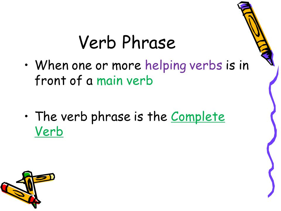 Verb Phrase When one or more helping verbs is in front of a main verb The verb phrase is the Complete Verb