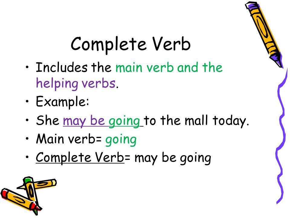Complete Verb Includes the main verb and the helping verbs. Example: She may be going to the mall today. Main verb= going Complete Verb= may be going