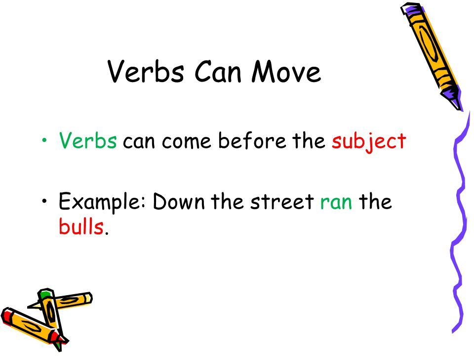 Verbs Can Move Verbs can come before the subject Example: Down the street ran the bulls.