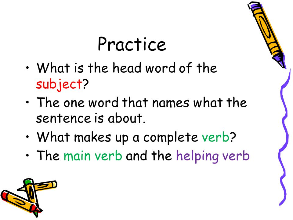 Practice What is the head word of the subject? The one word that names what the sentence is about. What makes up a complete verb? The main verb and th