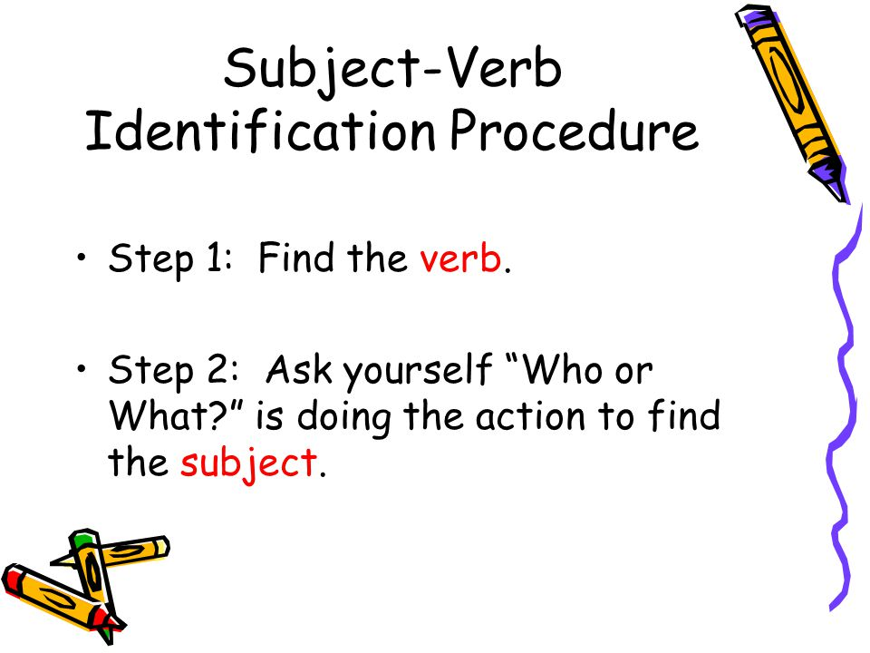 """Subject-Verb Identification Procedure Step 1: Find the verb. Step 2: Ask yourself """"Who or What?"""" is doing the action to find the subject."""