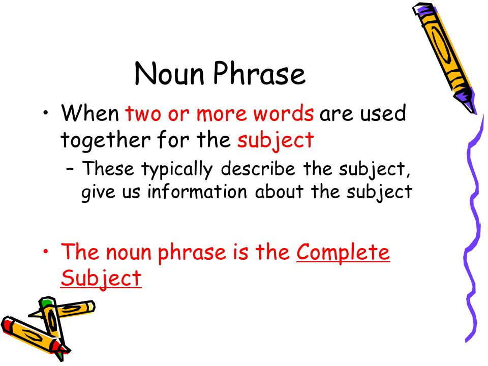 Noun Phrase When two or more words are used together for the subject –These typically describe the subject, give us information about the subject The