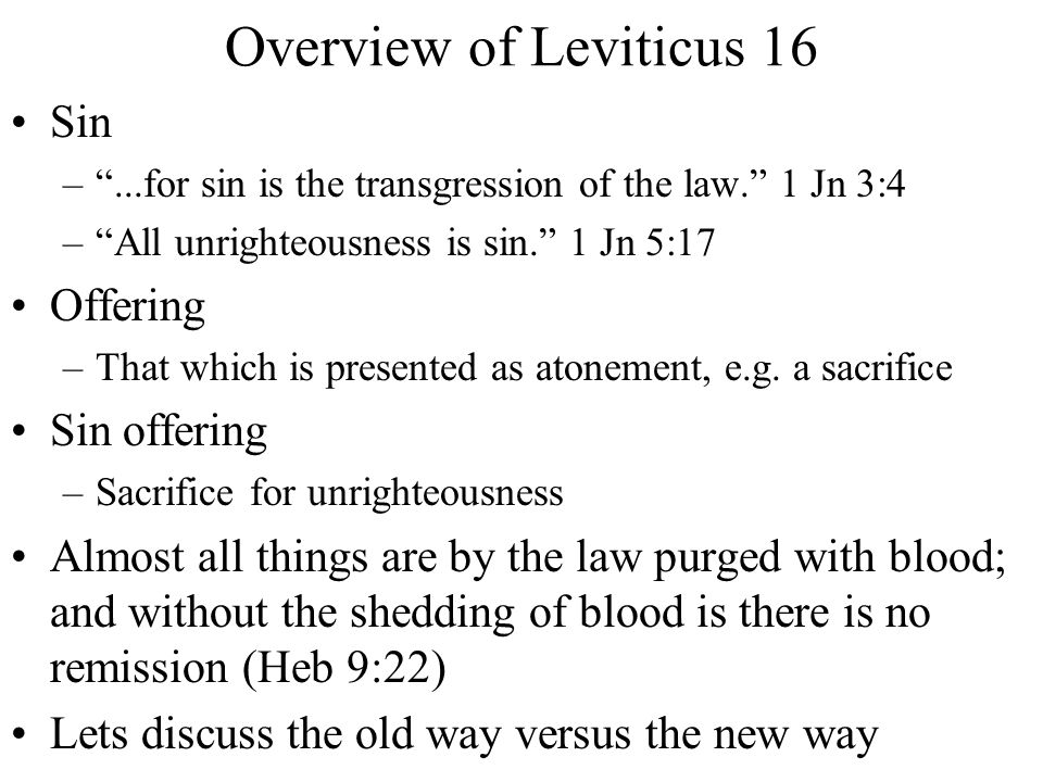 "Overview of Leviticus 16 Sin –""...for sin is the transgression of the law."" 1 Jn 3:4 –""All unrighteousness is sin."" 1 Jn 5:17 Offering –That which is"