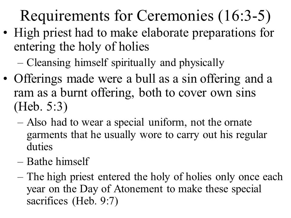 High priest had to make elaborate preparations for entering the holy of holies –Cleansing himself spiritually and physically Offerings made were a bul