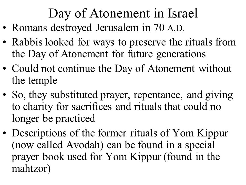 Romans destroyed Jerusalem in 70 A.D. Rabbis looked for ways to preserve the rituals from the Day of Atonement for future generations Could not contin