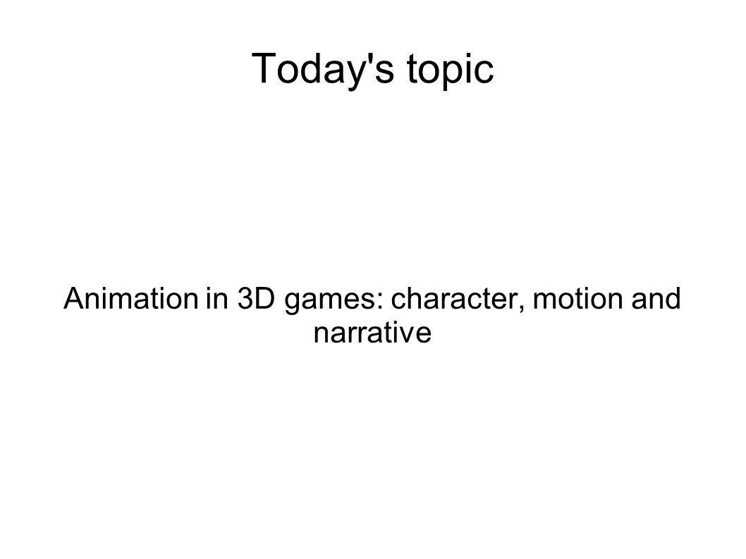Today's topic Animation in 3D games: character, motion and narrative