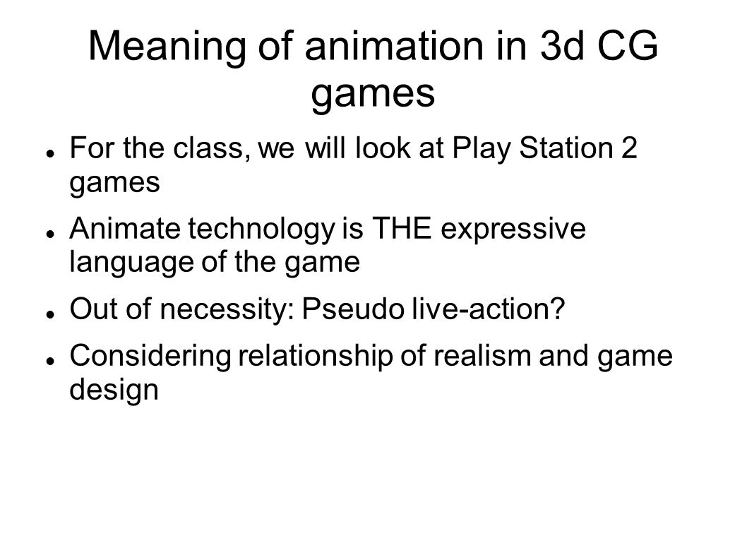 Meaning of animation in 3d CG games For the class, we will look at Play Station 2 games Animate technology is THE expressive language of the game Out