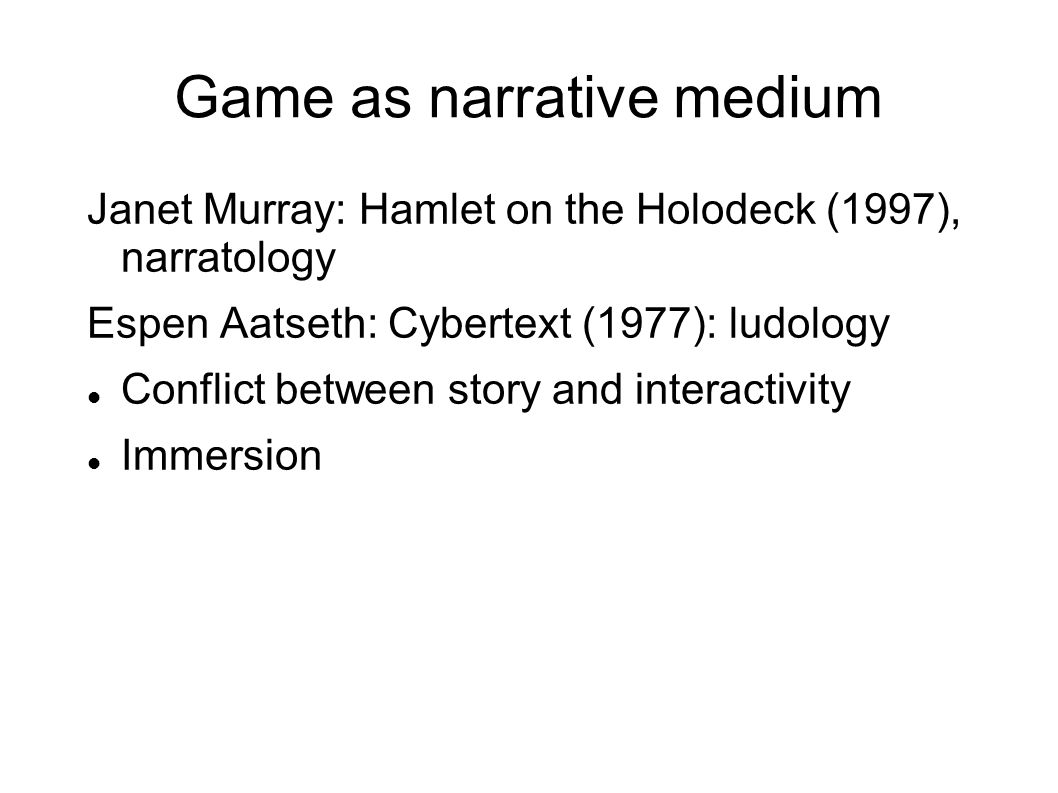 Game as narrative medium Janet Murray: Hamlet on the Holodeck (1997), narratology Espen Aatseth: Cybertext (1977): ludology Conflict between story and