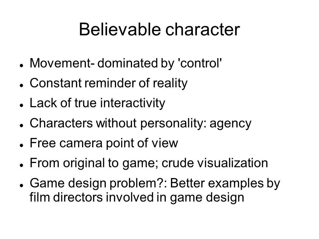 Believable character Movement- dominated by 'control' Constant reminder of reality Lack of true interactivity Characters without personality: agency F