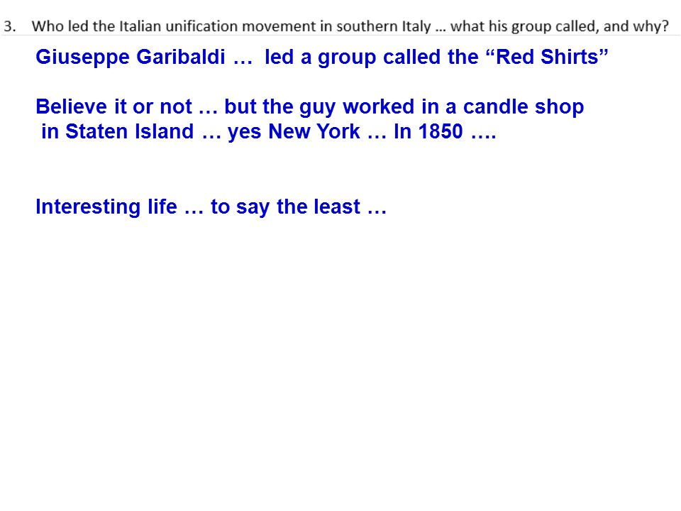 Giuseppe Garibaldi … led a group called the Red Shirts Believe it or not … but the guy worked in a candle shop in Staten Island … yes New York … In 1850 ….
