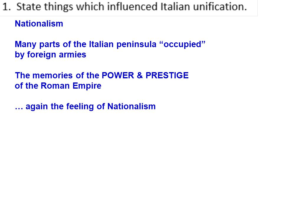 Nationalism Many parts of the Italian peninsula occupied by foreign armies The memories of the POWER & PRESTIGE of the Roman Empire … again the feeling of Nationalism