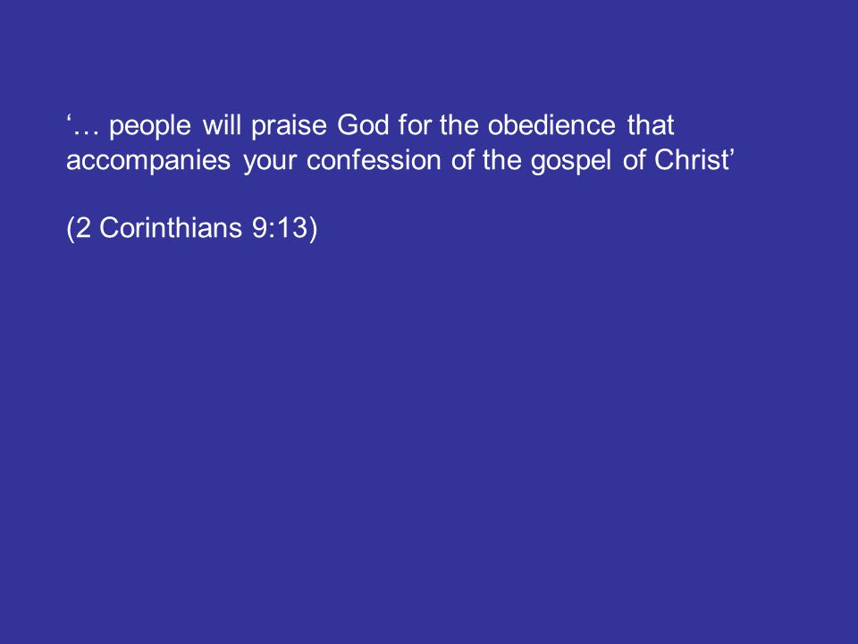'… people will praise God for the obedience that accompanies your confession of the gospel of Christ' (2 Corinthians 9:13)