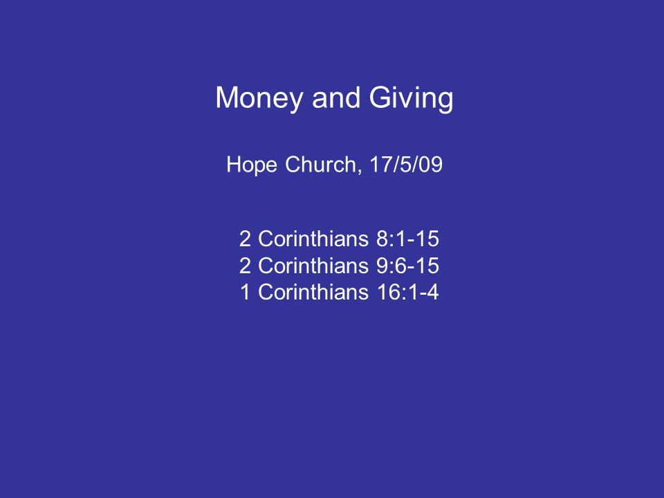Money and Giving Hope Church, 17/5/09 2 Corinthians 8:1-15 2 Corinthians 9:6-15 1 Corinthians 16:1-4