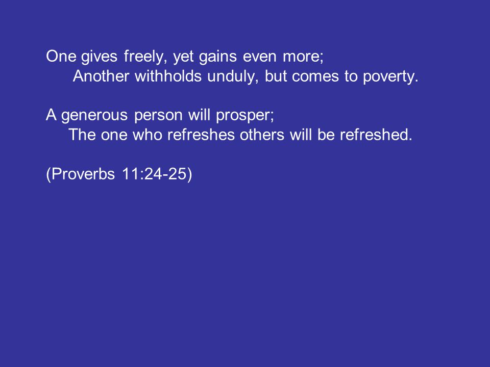 One gives freely, yet gains even more; Another withholds unduly, but comes to poverty. A generous person will prosper; The one who refreshes others wi