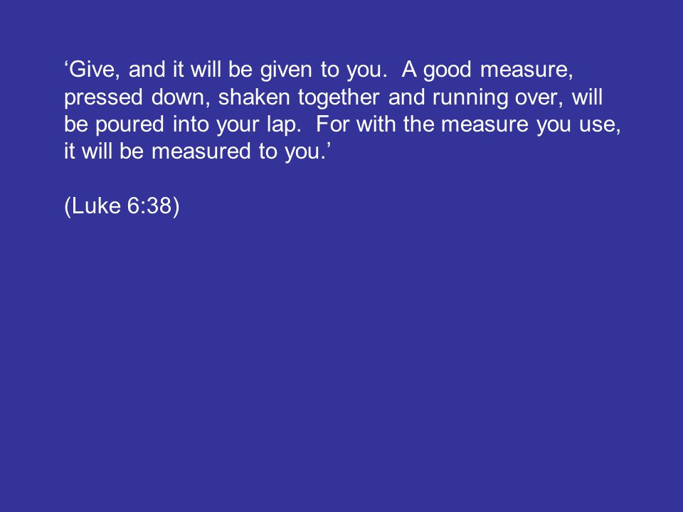 'Give, and it will be given to you. A good measure, pressed down, shaken together and running over, will be poured into your lap. For with the measure