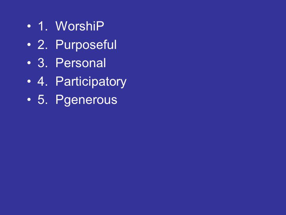 1.WorshiP 2.Purposeful 3.Personal 4.Participatory 5.Pgenerous