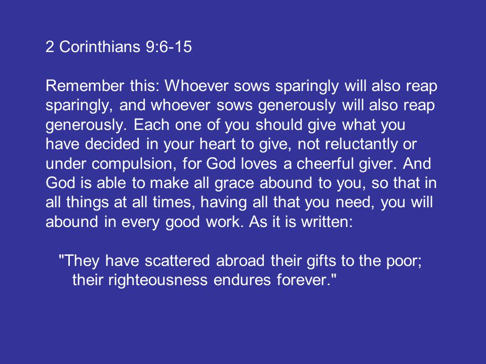 2 Corinthians 9:6-15 Remember this: Whoever sows sparingly will also reap sparingly, and whoever sows generously will also reap generously.