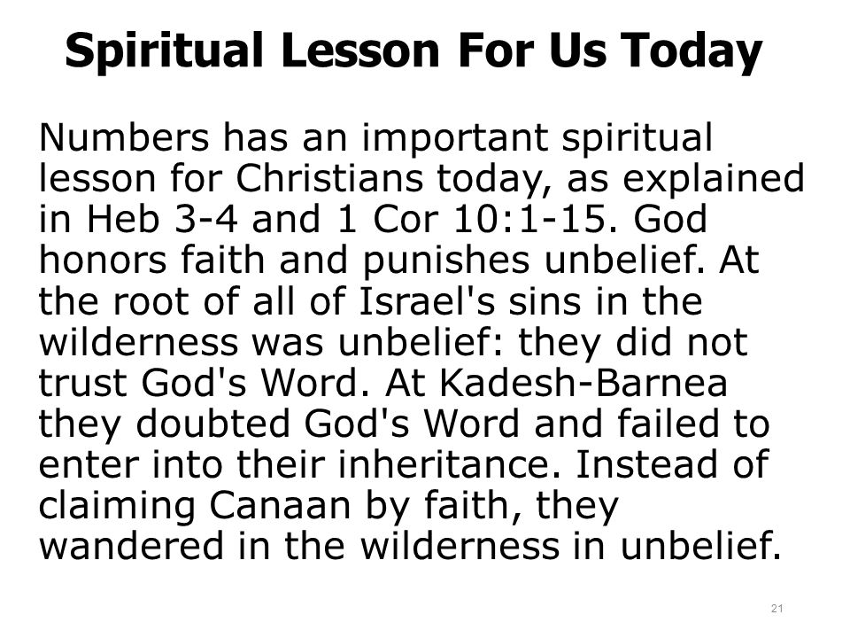 Spiritual Lesson For Us Today Numbers has an important spiritual lesson for Christians today, as explained in Heb 3-4 and 1 Cor 10:1-15. God honors fa