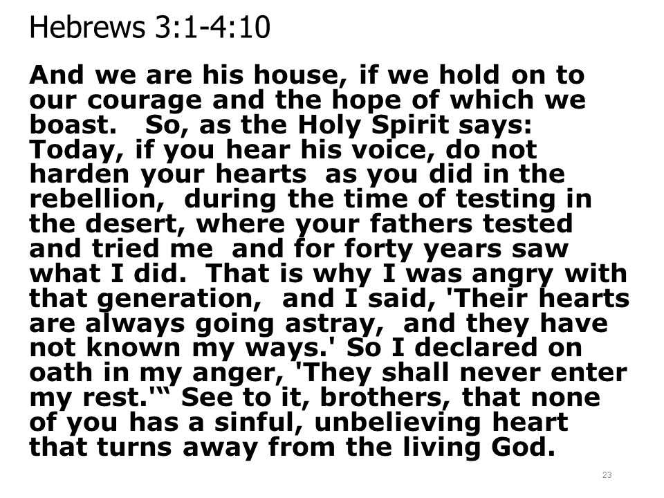 Hebrews 3:1-4:10 And we are his house, if we hold on to our courage and the hope of which we boast. So, as the Holy Spirit says: Today, if you hear hi