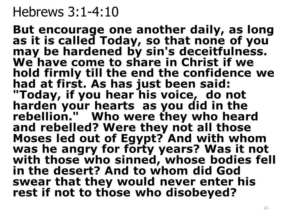 Hebrews 3:1-4:10 But encourage one another daily, as long as it is called Today, so that none of you may be hardened by sin's deceitfulness. We have c