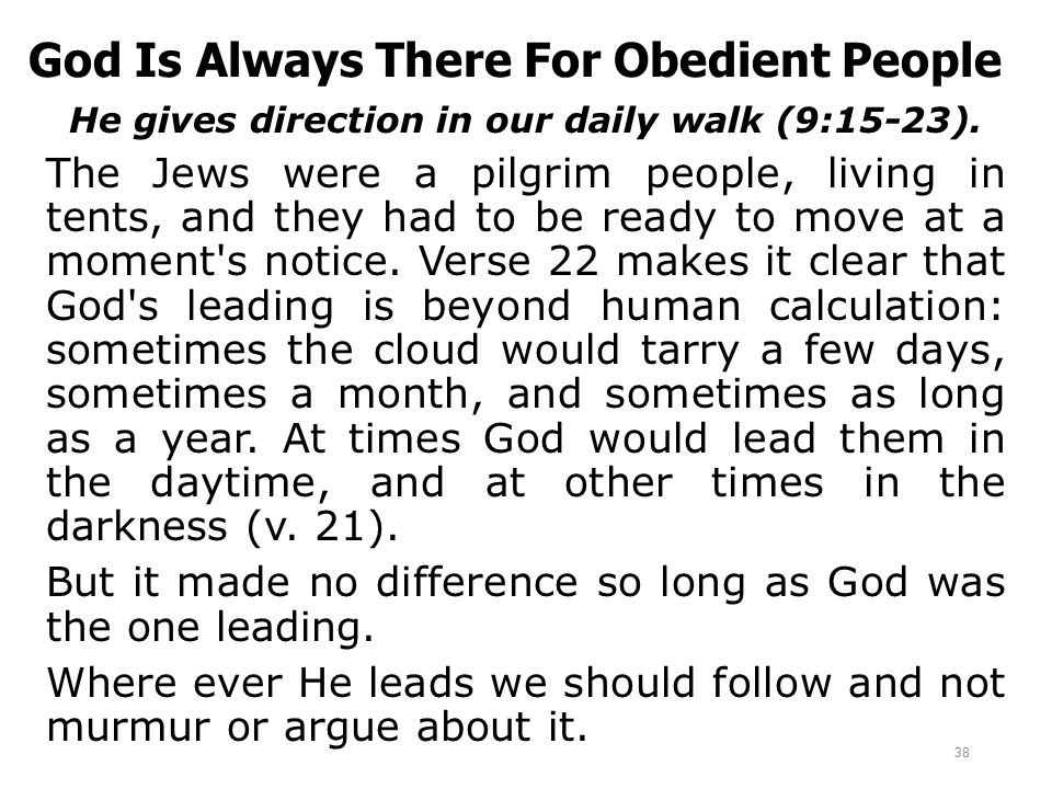 God Is Always There For Obedient People He gives direction in our daily walk (9:15-23). The Jews were a pilgrim people, living in tents, and they had