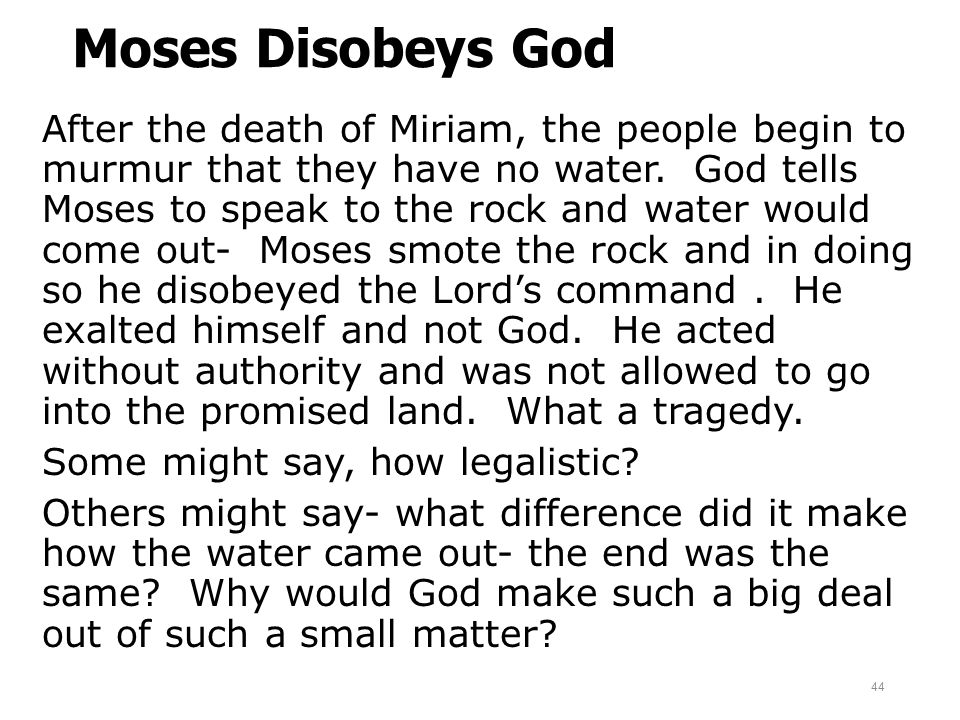 Moses Disobeys God After the death of Miriam, the people begin to murmur that they have no water. God tells Moses to speak to the rock and water would