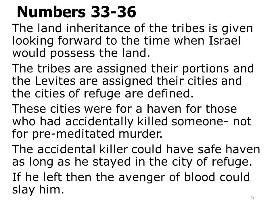 Numbers 33-36 The land inheritance of the tribes is given looking forward to the time when Israel would possess the land. The tribes are assigned thei