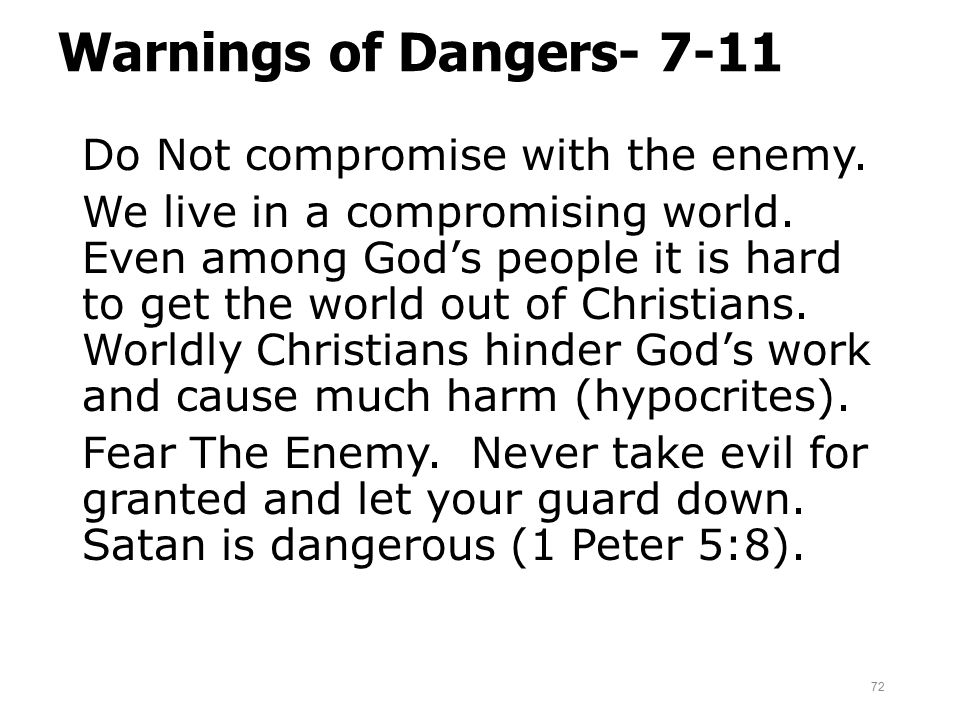 Warnings of Dangers- 7-11 Do Not compromise with the enemy. We live in a compromising world. Even among God's people it is hard to get the world out o