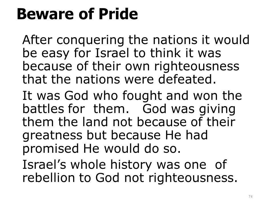 Beware of Pride After conquering the nations it would be easy for Israel to think it was because of their own righteousness that the nations were defe