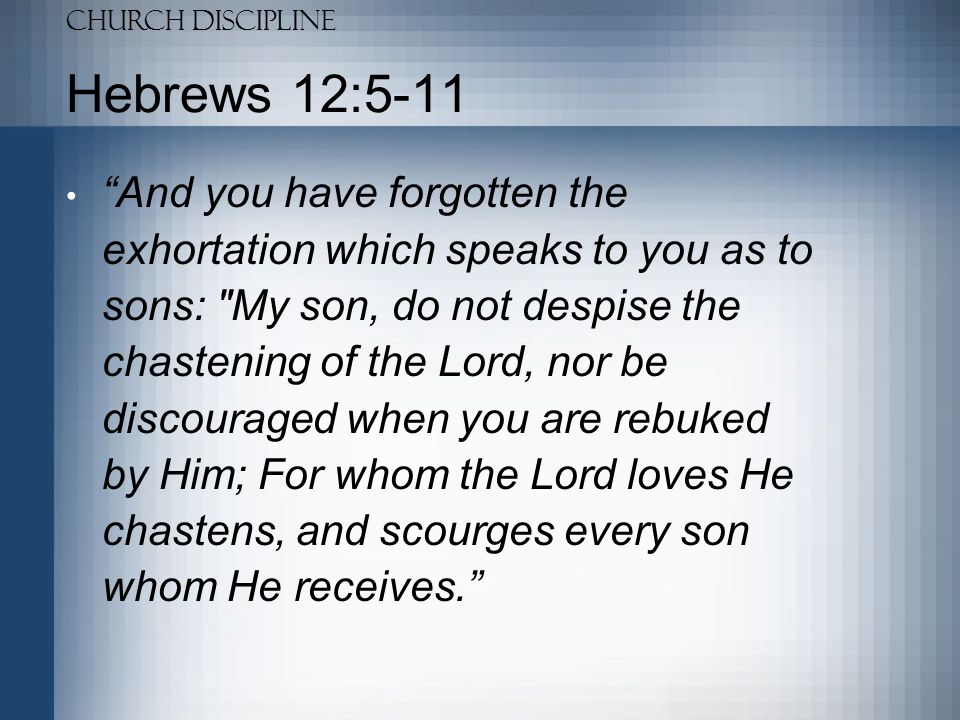Church Discipline Hebrews 12:5-11 If you endure chastening, God deals with you as with sons; for what son is there whom a father does not chasten.