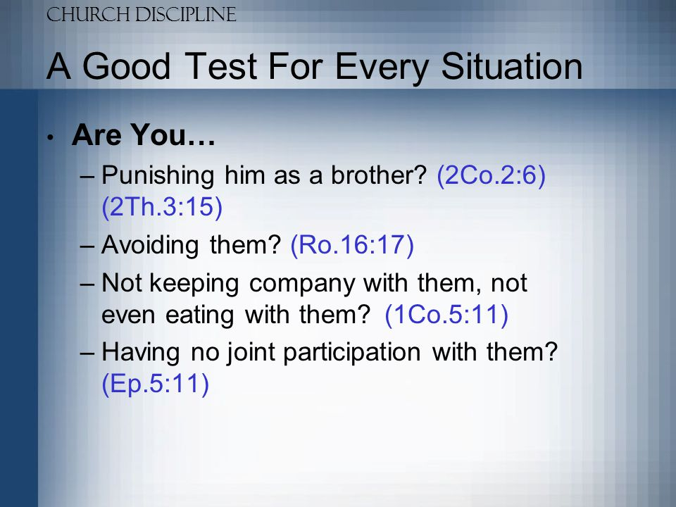 Church Discipline A Good Test For Every Situation Are You… –Withdrawing from them.
