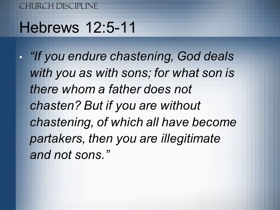Church Discipline Hebrews 12:5-11 Furthermore, we have had human fathers who corrected {us}, and we paid {them} respect.
