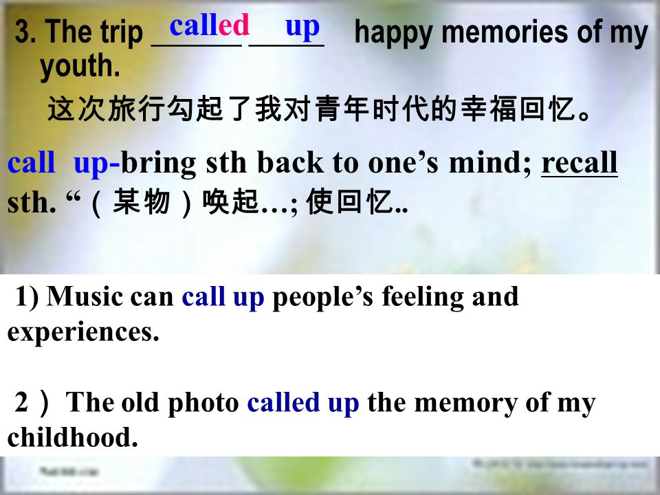 "3. The trip ______ _____ happy memories of my youth. called up 这次旅行勾起了我对青年时代的幸福回忆。 call up-bring sth back to one's mind; recall sth. "" (某物)唤起 …; 使回忆.."
