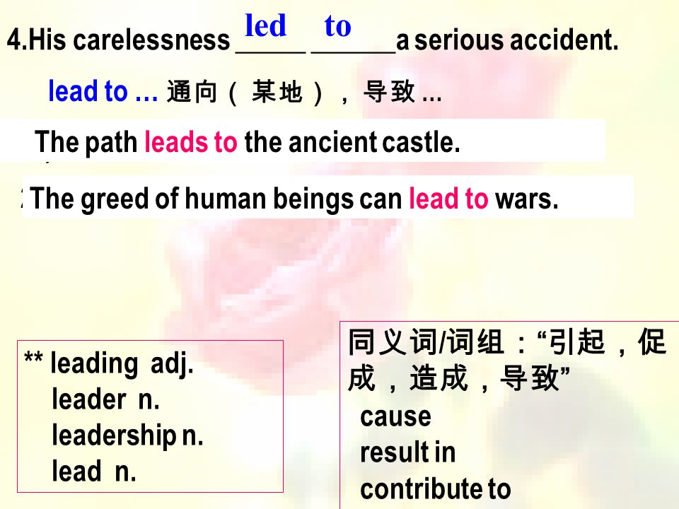 4.His carelessness _____ ______a serious accident. led lead to … 通向( 某地), 导致 … 1 ) 这条小路一直通向古城堡。 2) 人类的贪婪常常导致战争。 The path leads to the ancient castle.